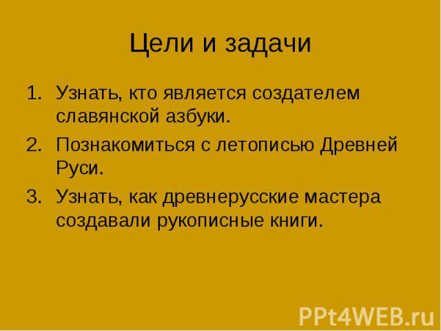 Цели и задачиУзнать, кто является создателем славянской азбуки. Познакомиться с летописью Древней Руси. Узнать, как древнерусские мастера создавали рукописные книги.