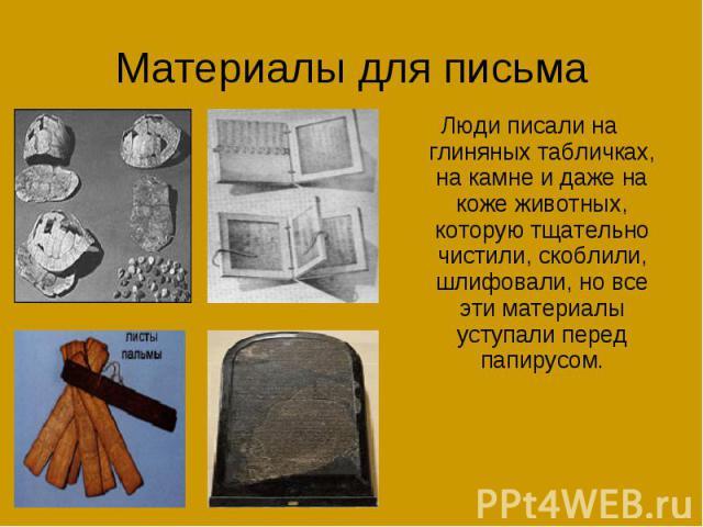 Материалы для письмаЛюди писали на глиняных табличках, на камне и даже на коже животных, которую тщательно чистили, скоблили, шлифовали, но все эти материалы уступали перед папирусом.