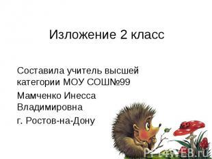 Изложение 2 класс Составила учитель высшей категории МОУ СОШ№99 Мамченко Инесса