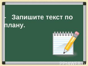- Запишите текст по плану.