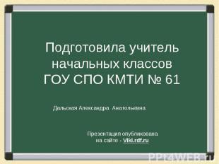 Подготовила учитель начальных классов ГОУ СПО КМТИ № 61 Дальская Александра Анат