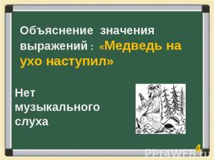 Объяснение значения выражений : «Медведь на ухо наступил» Нет музыкального слуха