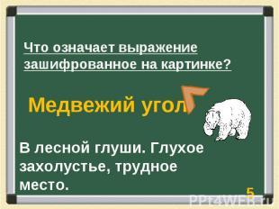 Что означает выражение зашифрованное на картинке? Медвежий угол В лесной глуши.