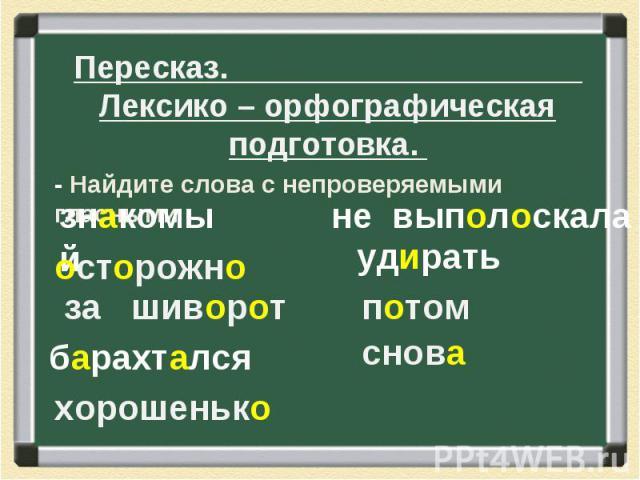 Пересказ. Лексико – орфографическая подготовка. - Найдите слова с непроверяемыми гласными.