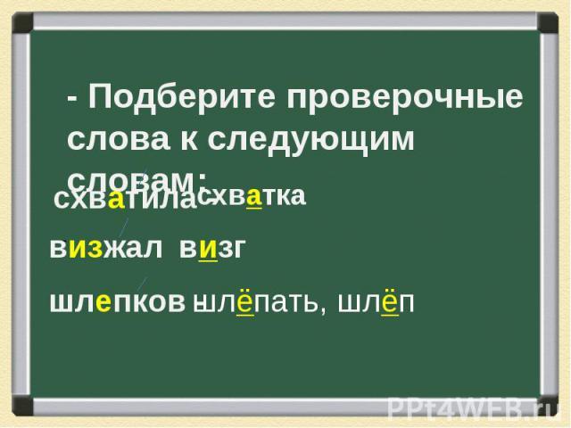 - Подберите проверочные слова к следующим словам: