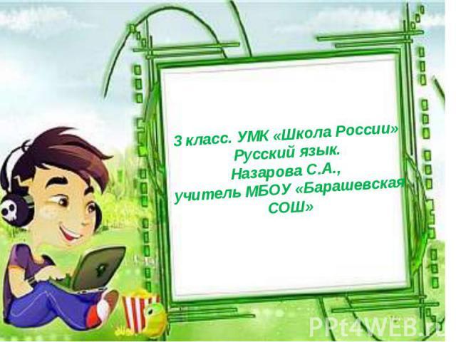 3 класс. УМК «Школа России» Русский язык. Назарова С.А., учитель МБОУ «Барашевская СОШ»