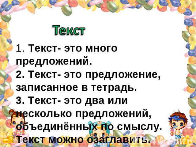 Текст 1. Текст- это много предложений. 2. Текст- это предложение, записанное в тетрадь. 3. Текст- это два или несколько предложений, объединённых по смыслу. Текст можно озаглавить.