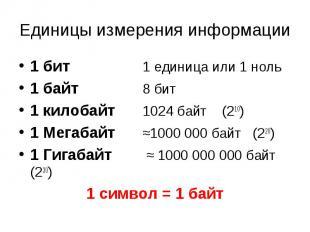 Единицы измерения информа ции 1 бит 1 единица или 1 ноль 1 байт 8 бит 1 килобайт