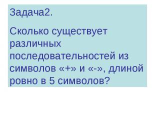 Задача2. Сколько существует различных последовательностей из символов «+» и «-»,