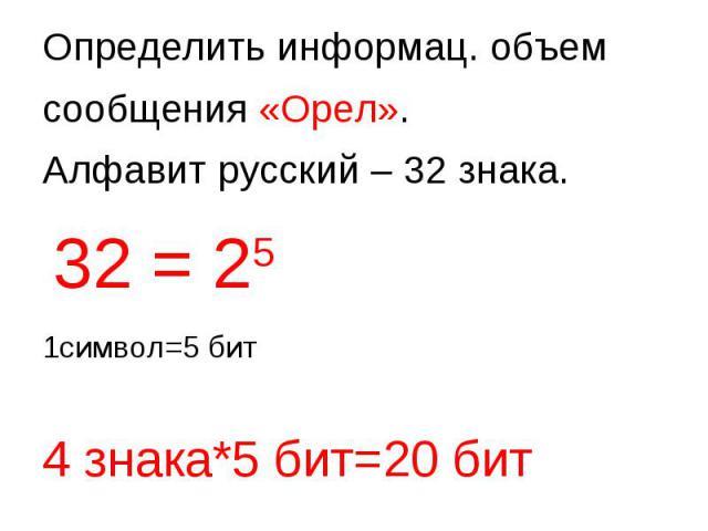 Определить информац. объем сообщения «Орел». Алфавит русский – 32 знака. 32 = 25 1символ=5 бит 4 знака*5 бит=20 бит