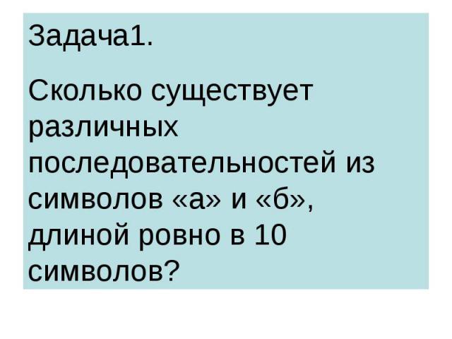 Задача1. Сколько существует различных последовательностей из символов «а» и «б», длиной ровно в 10 символов?