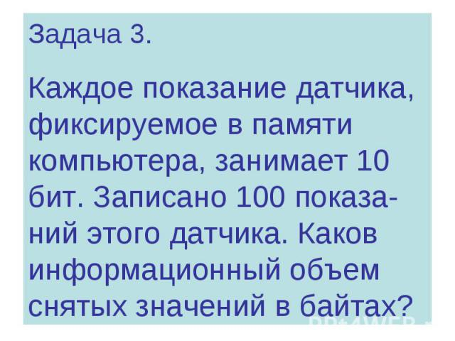 Задача 3. Каждое показание датчика, фиксируемое в памяти компьютера, занимает 10 бит. Записано 100 показа- ний этого датчика. Каков информационный объем снятых значений в байтах?