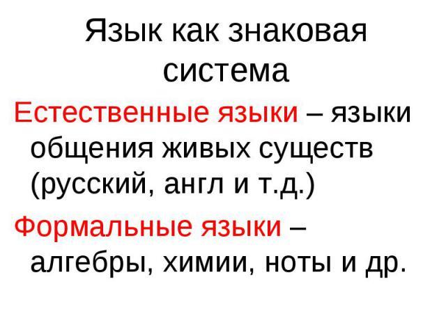 Язык как знаковая системаЕстественные языки – языки общения живых существ (русский, англ и т.д.) Формальные языки – алгебры, химии, ноты и др.