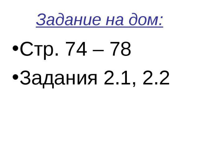 Задание на дом:Стр. 74 – 78 Задания 2.1, 2.2