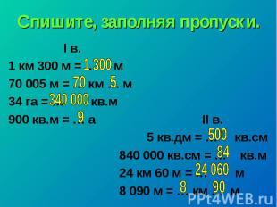Спишите, заполняя пропуски. I в. 1 км 300 м = … м 70005 м = … км … м 34 га = …