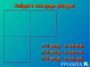 Найдите площадь фигуры 1-й ряд - в кв.мм 2-й ряд - в кв.см 3-й ряд - в кв.дм