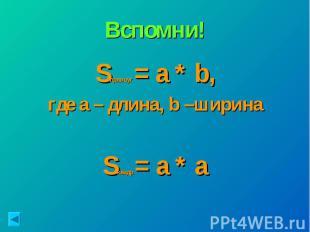 Вспомни!Sпрямоуг.= a * b, где а – длина, b –ширина Sквадр.= a * a