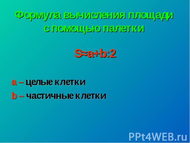 Формула вычисления площади с помощью палетки S≈а+b:2 а – целые клетки b – частичные клетки