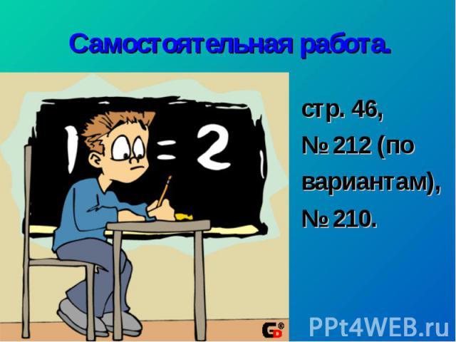 Самостоятельная работа.стр. 46, № 212 (по вариантам), № 210.