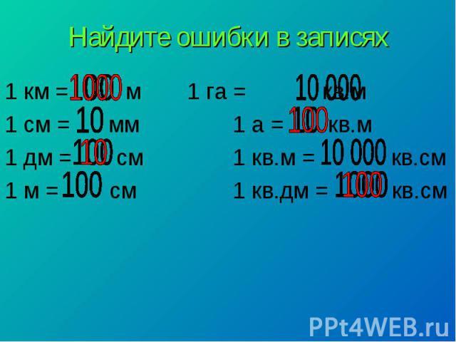 Найдите ошибки в записях1 км = м 1 га = кв.м 1 см = мм 1 а = кв.м 1 дм = см 1 кв.м = кв.см 1 м = см 1 кв.дм = кв.см