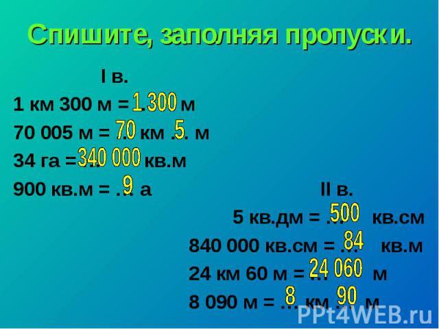 Спишите, заполняя пропуски. I в. 1 км 300 м = … м 70005 м = … км … м 34 га = … кв.м 900 кв.м = … а II в. 5 кв.дм = … кв.см 840 000 кв.см = … кв.м 24 км 60 м = … м 8 090 м = … км … м