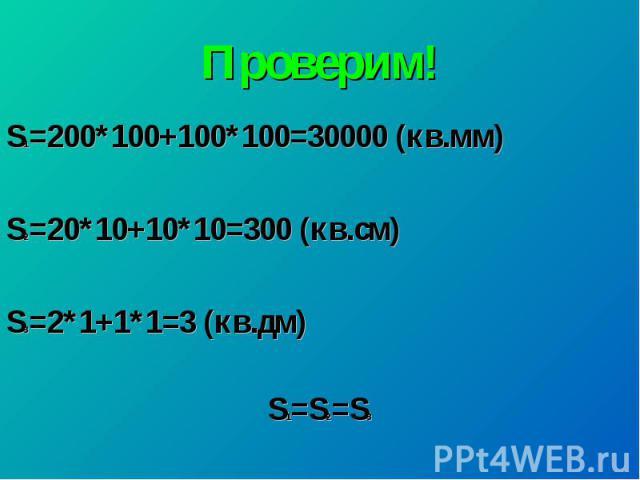 Проверим!S1=200*100+100*100=30000 (кв.мм) S2=20*10+10*10=300 (кв.см) S3=2*1+1*1=3 (кв.дм) S1=S2=S3