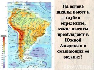 На основе шкалы высот и глубин определите, какие высоты преобладают в Южной Амер