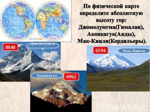 По физической карте определите абсолютную высоту гор: Джомолумгма(Гималаи), Акон