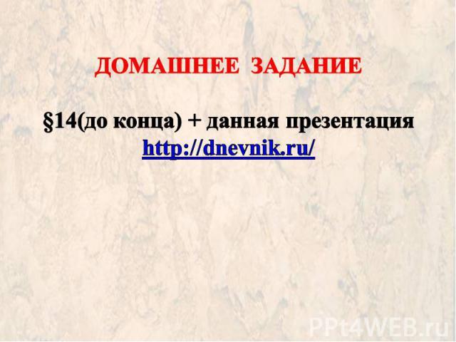 ДОМАШНЕЕ ЗАДАНИЕ §14(до конца) + данная презентация http://dnevnik.ru/