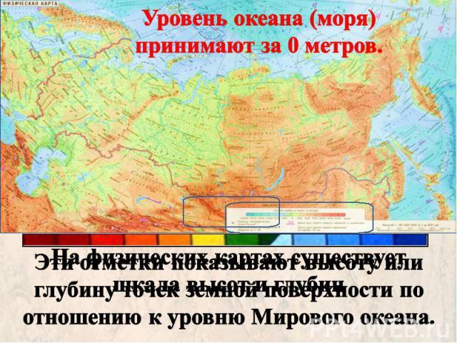 Уровень океана (моря) принимают за 0 метров. Эти отметки показывают высоту или глубину точек земной поверхности по отношению к уровню Мирового океана.