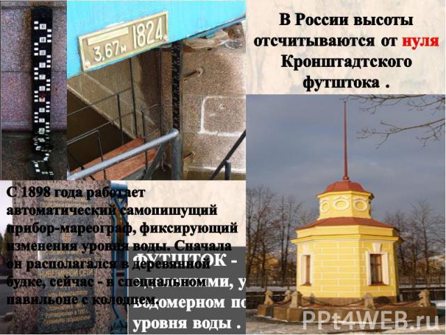В России высоты отсчитываются от нуля Кронштадтского футштока . С 1898 года работает автоматический самопишущий прибор-мареограф, фиксирующий изменения уровня воды. Сначала он располагался в деревянной будке, сейчас - в специальном павильоне с колодцем.