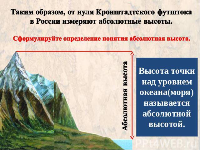 Таким образом, от нуля Кронштадтского футштока в России измеряют абсолютные высоты. Сформулируйте определение понятия абсолютная высота. Высота точки над уровнем океана(моря) называется абсолютной высотой.