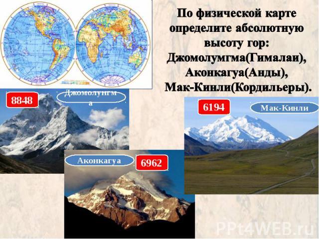 По физической карте определите абсолютную высоту гор: Джомолумгма(Гималаи), Аконкагуа(Анды), Мак-Кинли(Кордильеры).