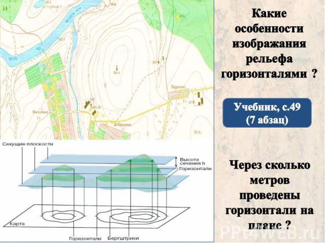 Какие особенности изображания рельефа горизонталями ? Учебник, с.49 (7 абзац) Через сколько метров проведены горизонтали на плане ?