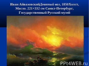 Иван АйвазовскийДевятый вал, 1850Холст, Масло. 221×332см Санкт-Петербург, Госуд
