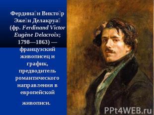 Фердина н Викто р Эже н Делакруа (фр.Ferdinand Victor Eugène Delacroix; 1798—18