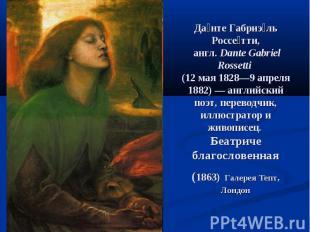 Да нте Габриэ ль Россе тти, англ.Dante Gabriel Rossetti (12 мая 1828—9 апреля 1