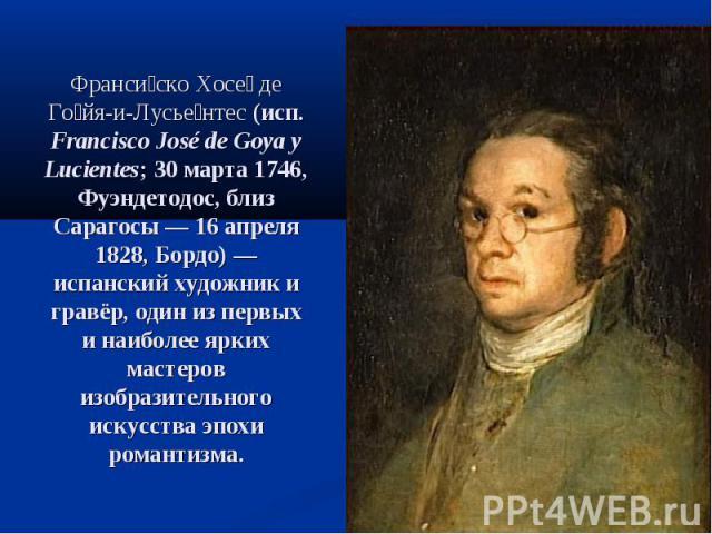 Франси ско Хосе де Го йя-и-Лусье нтес (исп. Francisco José de Goya y Lucientes; 30марта 1746, Фуэндетодос, близ Сарагосы— 16 апреля 1828, Бордо)— испанский художник и гравёр, один из первых и наиболее ярких мастеров изобразительного искусства эпо…