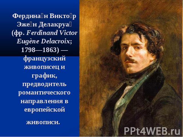 Фердина н Викто р Эже н Делакруа (фр.Ferdinand Victor Eugène Delacroix; 1798—1863)— французский живописец и график, предводитель романтического направления в европейской живописи.