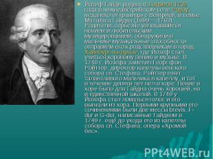 Йозеф Гайдн родился 1 апреля 1732 года в нижнеавстрийском селе Рорау, недалеко о