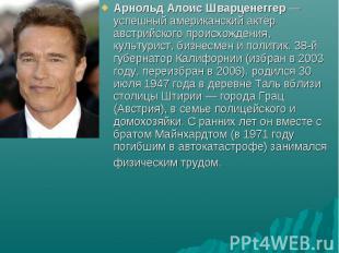 Арнольд Алоис Шварценеггер — успешный американский актёр австрийского происхожде
