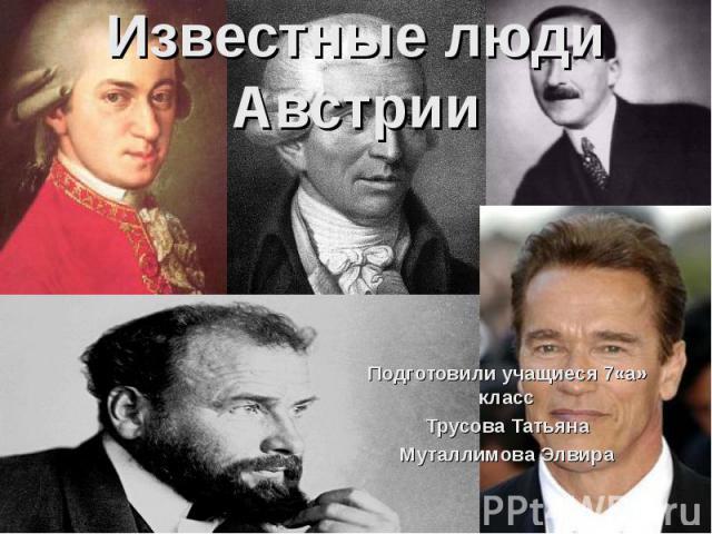 Известные люди Австрии Подготовили учащиеся 7«а» класс Трусова Татьяна Муталлимова Элвира