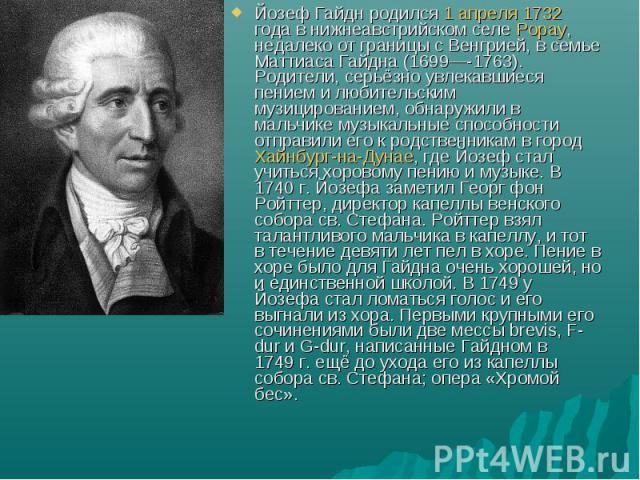 Йозеф Гайдн родился 1 апреля 1732 года в нижнеавстрийском селе Рорау, недалеко от границы с Венгрией, в семье Маттиаса Гайдна (1699—-1763). Родители, серьёзно увлекавшиеся пением и любительским музицированием, обнаружили в мальчике музыкальные спосо…