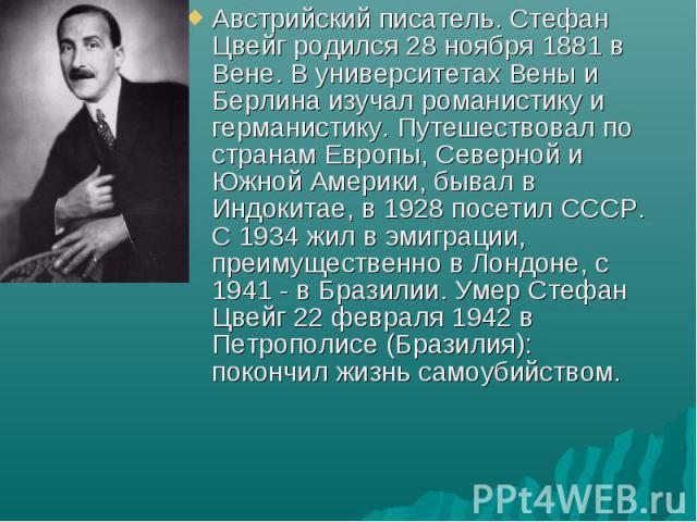 Австрийский писатель. Стефан Цвейг родился 28 ноября 1881 в Вене. В университетах Вены и Берлина изучал романистику и германистику. Путешествовал по странам Европы, Северной и Южной Америки, бывал в Индокитае, в 1928 посетил СССР. С 1934 жил в эмигр…
