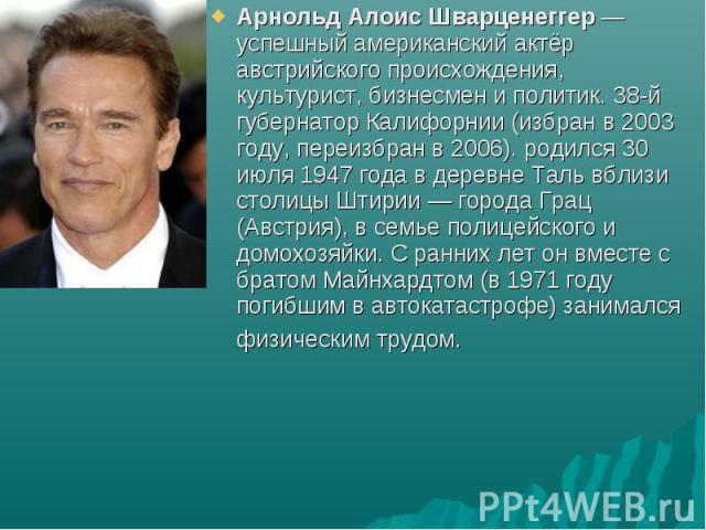 Арнольд Алоис Шварценеггер — успешный американский актёр австрийского происхождения, культурист, бизнесмен и политик. 38-й губернатор Калифорнии (избран в 2003 году, переизбран в 2006). родился 30 июля 1947 года в деревне Таль вблизи столицы Штирии…