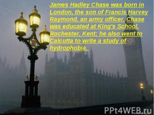 James Hadley Chase was born in London, the son of Francis Harvey Raymond, an arm