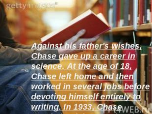 Against his father's wishes, Chase gave up a career in science. At the age of 18