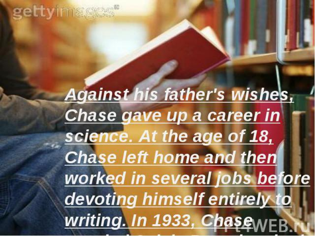 Against his father's wishes, Chase gave up a career in science. At the age of 18, Chase left home and then worked in several jobs before devoting himself entirely to writing. In 1933, Chase married Sylvia Ray; they had one son.