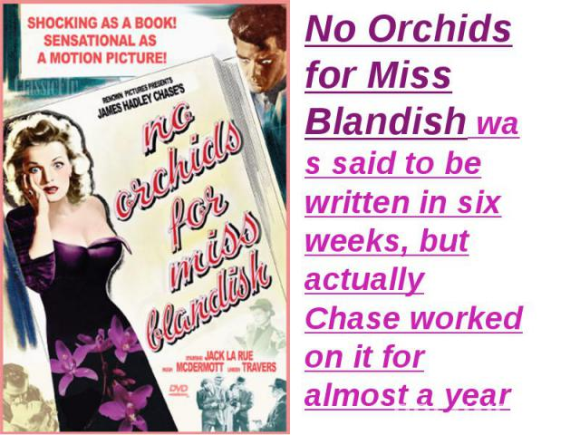 No Orchids for Miss Blandishwas said to be written in six weeks, but actually Chase worked on it for almost a year