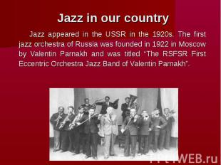 Jazz in our country Jazz appeared in the USSR in the 1920s. The first jazz orche